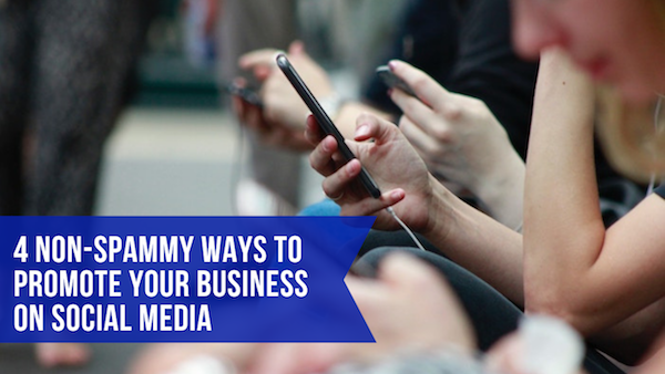 4 Non-Spammy Ways to Promote Your Business on Social Media