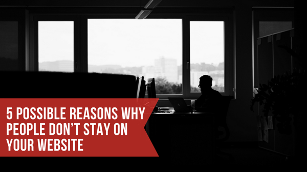 5 Possible Reasons Why People Don't Stay on Your Website